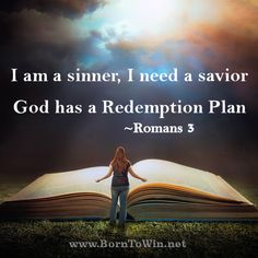 I fall short of the Glory of God, I am a sinner & I need a savior. There is hope, For those that believe. Through our faith in Christ, God has a redemption plan! Read about it Gods plan in ~Romans 3  http://www.borntowin.net/inspirational-scripture-graphics