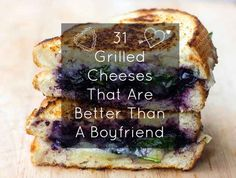 31 Grilled Cheeses That Are Better Than A Boyfriend...could make most of the ones with meat vegetarian