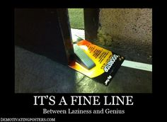 It's a fine line between laziness and genius.