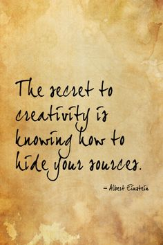 """The secre to creativity is knowing how to hide your sources!"" - have to think a little more about this"