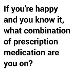 If you're happy and you know it what combo of prescription meds are you on? ...oh, the list goes on... haha!