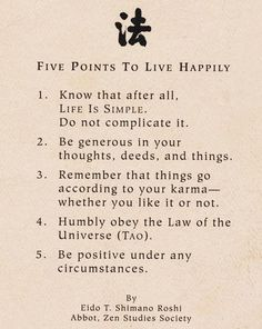 Five points to live Happily  1. Know that after all, LIFE IS SIMPLE.  Do not complicate it.    2. Be generous in your thoughts, deeds and things.  3. Remember that things go according to your karma - whether you like it or not.  4. Humbly obey the Law of the Universe (Tao).  5. Be positive under any circumstances.