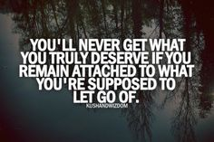 You'll never get what you truly deserve if you remain attached to what you're supposed to let go of...x