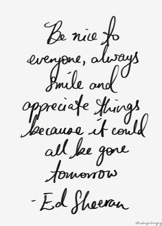 Be nice to everyone, always smile and appreciate things because it could all be gone tomorrow -Ed Sheeran // Powerful Positivity