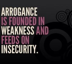 Insecurity is the root of arrogance. People who come off as arrogant are placing their security in themselves instead of giving glory to God who created them,  blessed them, and gave them His righteousness.