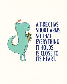 T-rex has shirt arms so everything it holds is close to his heart.
