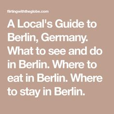 A Local's Guide to Berlin, Germany. What to see and do in Berlin. Where to eat in Berlin. Where to stay in Berlin.