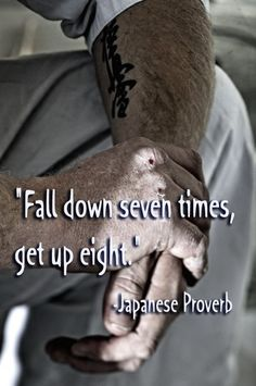 """Fall down seven times, get up eight."" - Japanese Proverb"