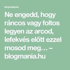 Ne engedd, hogy ráncos vagy foltos legyen az arcod, lefekvés előtt ezzel mosod meg… – blogmania.hu