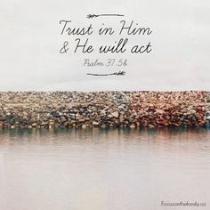 Trust in Him, and He will act! But you also have to trust that even if how He acts is not what you hoped, it is what is best....Very difficult to learn....
