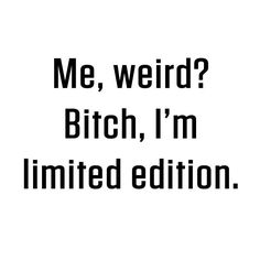 Me weird? Bitch please, I'm limited edition =)