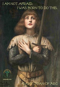 I am not afraid. I was born to do this. - Saint Joan of Arc