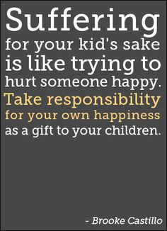 SUFFERING FOR YOUR KID'S SAKE IS LIKE TRYING TO HURT SOMEONE HAPPY. TAKE RESPONSIBILITY FOR YOUR OWN HAPPINESS AS A GIFT TO YOUR CHILDREN.