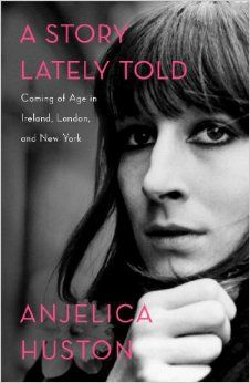 A Story Lately Told: Coming of Age in Ireland, London, and New York: Anjelica Huston