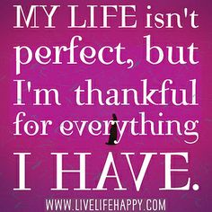 My life isn't perfect, but I'm thankful for everything I have. by deeplifequotes, via Flickr