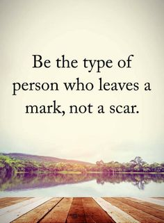 Be the type of person who leaves a mark, not a scar.