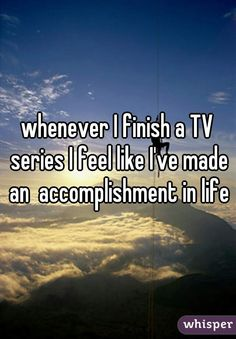 whenever I finished a TV series I feel like I've made an accomplishment in life