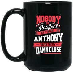 Anthony Mug Nobody's Perfect But If You Are Anthony Pretty Damn Close Coffee Mug Tea Mug Anthony Mug Nobody's Perfect But If You Are Anthony Pretty Damn Close C