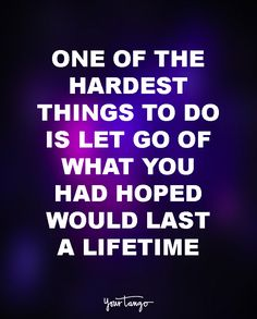 """One of the hardest things to do is let go of what you had hoped would last a lifetime."""