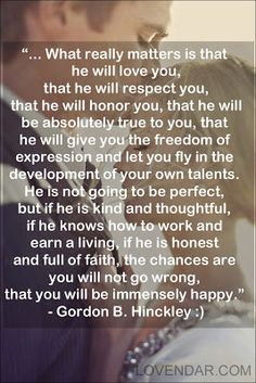 ...What really matters is that he will love you, that he will respect you, that he will honor you, that he will be absolutely true to you... - Gordon B. Hinkley :) #love #quotes #love_quote
