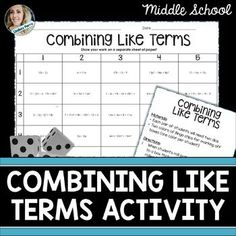 Combining Like Terms Cooperative Learning Activity (grades 6-10).  This 25 question combining like terms game is played in partners. Students roll two dice to determine which problem to solve. Each problem involves combining like terms. The first person i