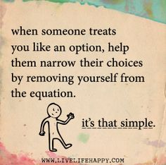 When someone treats you like an option, help them narrow their choices by removing yourself from the equation. It's that simple. by deeplifequotes, via Flickr