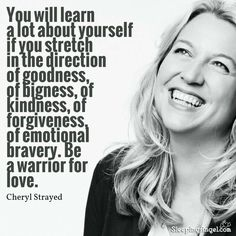 You will learn a lot about yourself if you stretch in the direction of goodness, of bigness, of kindness, of forgiveness, of emotional bravery. Be a warrior for Stay Quotes, Wild Quotes, Quotes To Live By, Cheryl Strayed Quotes, Wild Cheryl Strayed, Love Your Sister, New Beginning Quotes, Growth Quotes, Reading Quotes