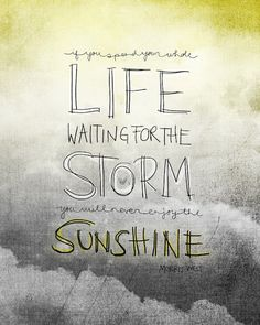 """""""If you spend your whole life waiting for the storm, you will never enjoy the sunshine."""" ~ Morris West"""