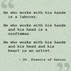 Artist quote: He-who-works-with-his-hands-and-his-head-and-his-heart-is-an-artist---St-Francis-of-Assisi quotes 50 Motivating Artist Quotes That Will Ignite Your Inspiration Words Quotes, Wise Words, Me Quotes, Art Qoutes, Art Sayings, Quote Art, Humor Quotes, Great Quotes, Quotes To Live By