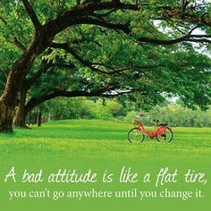 A bad attitude is like a flat tire, you can't go anywhere until you change it