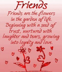 FRIENDS ARE THE FLOWERS IN THE GARDEN OF LIFE From my awesome sister, Tyneice!! Much love and gentle hugs to her and all my awesome sisters!!