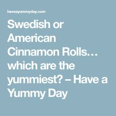 Swedish or American Cinnamon Rolls… which are the yummiest? – Have a Yummy Day