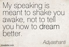 My speaking is meant to shake you awake, not to tell you how to dream better. Adyashanti