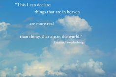 """""""This I can declare: things that are in heaven are more real than things that are in the world."""" --Emanuel Swedenborg"""