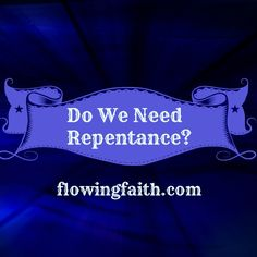 How do you feel about repentance? Should we call each other to repent? Or do you think everything is forgiven anyway so why bother with repentance? The latter type of thinking seems to become more common these days even within church. We might ask for forgiveness but we don't repent. But the Bible is pretty clear about our need of repentance in order to be saved. http://www.flowingfaith.com/2015/05/do-we-need-repentance.html