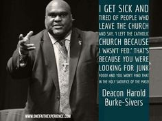 "I get sick and tired of people who leave the church and say, ""I left the Catholic church because I wasn't fed. ""That's because you were looking for junk food! And you won't find that in the Holy Sacrifice of the Mass! - Deacon Harold Burke-Sivers"