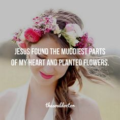 Jesus found the muddiest parts of my heart and planted flowers. Thank you Jesus!
