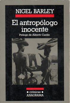 El antropólogo inocente (1989) de Nigel Barley es el producto de un trabajo de campo del autor con una poco conocida tribu del Camerún con la que pasó dos años en los que vivió con humor la disparatada vida de esta tribu que le sumió en el mayor de los absurdos al no ser fácilmente reductibles a norma alguna. Sobrevivió a enfermedades, el aburrimiento y desastres varios para dejarnos uno de los libros más divertidos sobre antropología, y además sin ninguna mirada condescendiente o culpable.
