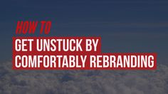 For entrepreneurs & professionals looking to refresh: How to Get Unstuck by Comfortably Rebranding