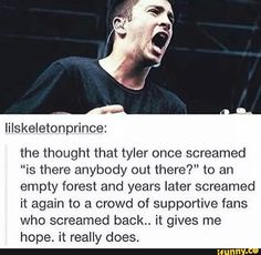 *happy sigh* Tyler used to be a suicidal teen who didn't think he'd live past 18, but now he, Josh, and sometimes Jenna are touring the world with thousands of fans