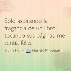 Sólo aspirando la fragancia de un libro, tocando sus páginas, me sentía feliz. Tokio blues; Haruki Murakami.