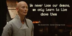 We never lose our demons, we only learn to live above them. #The Ancient One ; Movie - #Doctor Strange ; Actor - #TildaSwinton