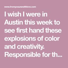 I wish I were in Austin this week to see first hand these explosions of color and creativity. Responsible for these creations and for bringing a smile to my face this morning isBonnie, who finished her MFA in 2009 from the University of Texas in Austin....
