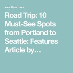 Road Trip: 10 Must-See Spots from Portland to Seattle: Features Article by…