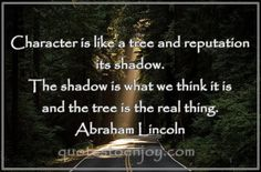 Character is like a tree and reputation like a shadow. The shadow is what we think of it; the tree is the real thing. - Abraham Lincoln, picture quote