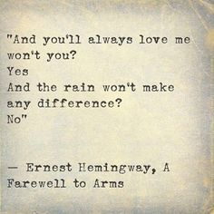 """And you'll always love me won't you? Yes And the rain won't make any difference? No"" ― Ernest Hemingway, A Farewell to Arms The Words, Cool Words, Great Quotes, Quotes To Live By, Inspirational Quotes, Profound Quotes, Quotable Quotes, Pretty Words, Beautiful Words"