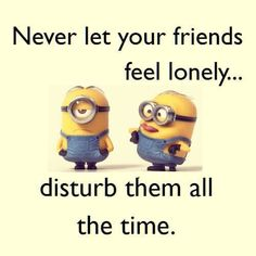 Never let your friends feel lonely. disturb them all the time. read more minion friends quotes here on wordquote. Sweet Friendship Quotes, Friendship Images, Funny Inspirational Quotes, Funny Quotes, Random Quotes, Minions Comic, Minions Friends, Dry Humor, Cartoon Quotes