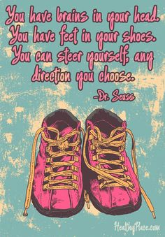 Positive quote: You have brains in your head. You have feet in your shoes. You can steer yourself any direction you choose.   www.HealthyPlace.com