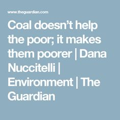 Coal doesn't help the poor; it makes them poorer | Dana Nuccitelli | Environment | The Guardian