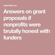 Answers on grant proposals if nonprofits were brutally honest with funders